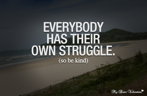 Life Quotes Everybody Has Their Own Struggle So Be Kind Large